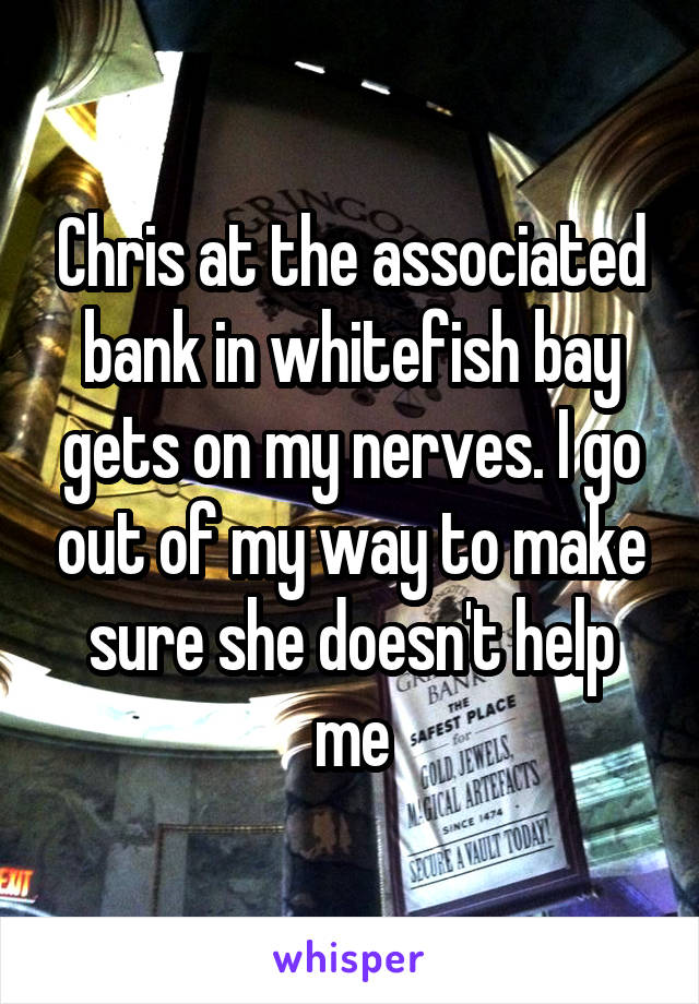 Chris at the associated bank in whitefish bay gets on my nerves. I go out of my way to make sure she doesn't help me