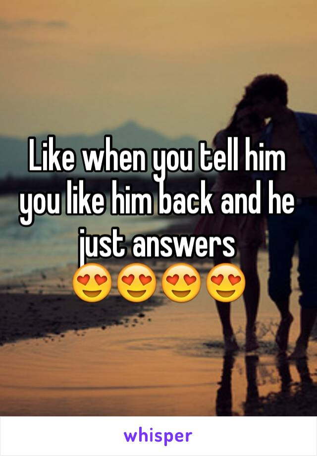 Like when you tell him you like him back and he just answers  😍😍😍😍