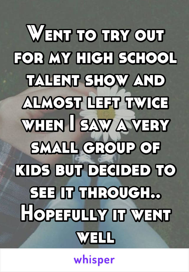 Went to try out for my high school talent show and almost left twice when I saw a very small group of kids but decided to see it through.. Hopefully it went well