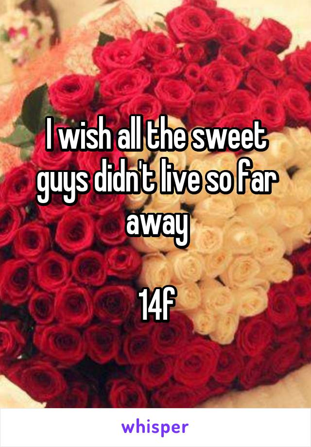 I wish all the sweet guys didn't live so far away  14f