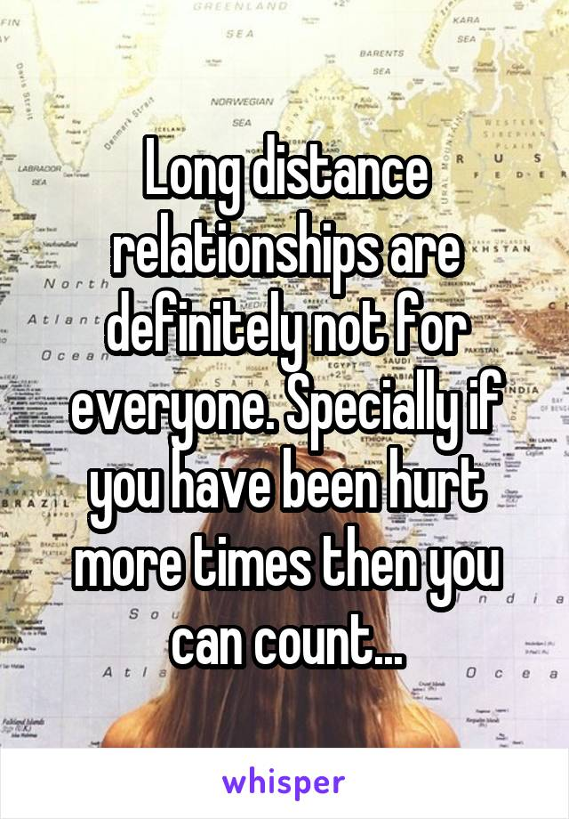 Long distance relationships are definitely not for everyone. Specially if you have been hurt more times then you can count...
