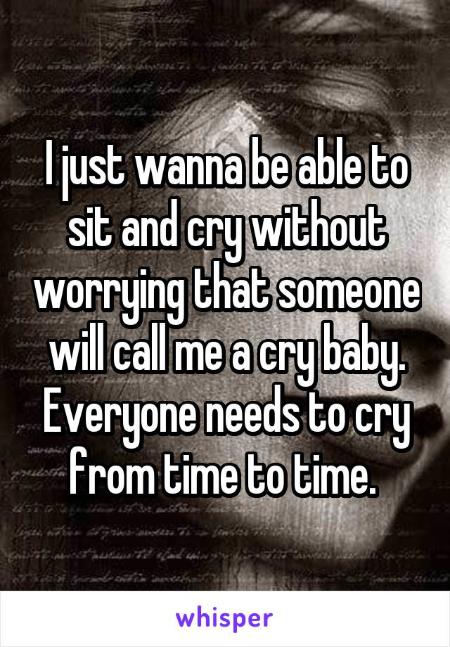 I just wanna be able to sit and cry without worrying that someone will call me a cry baby. Everyone needs to cry from time to time.