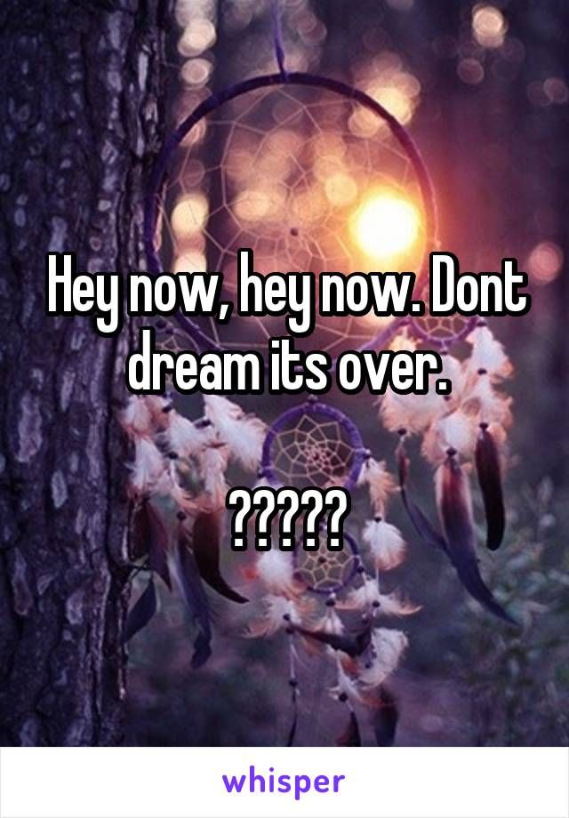 Hey now, hey now. Dont dream its over.  ?????