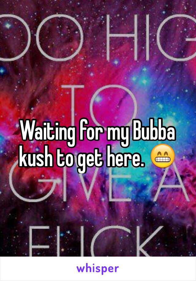 Waiting for my Bubba kush to get here. 😁