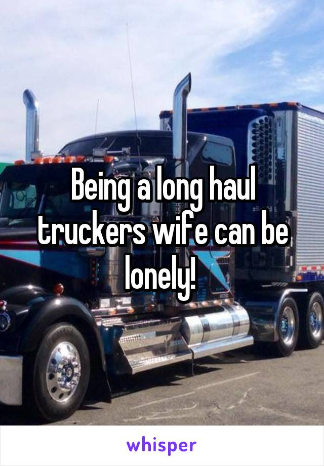 Being a long haul truckers wife can be lonely!