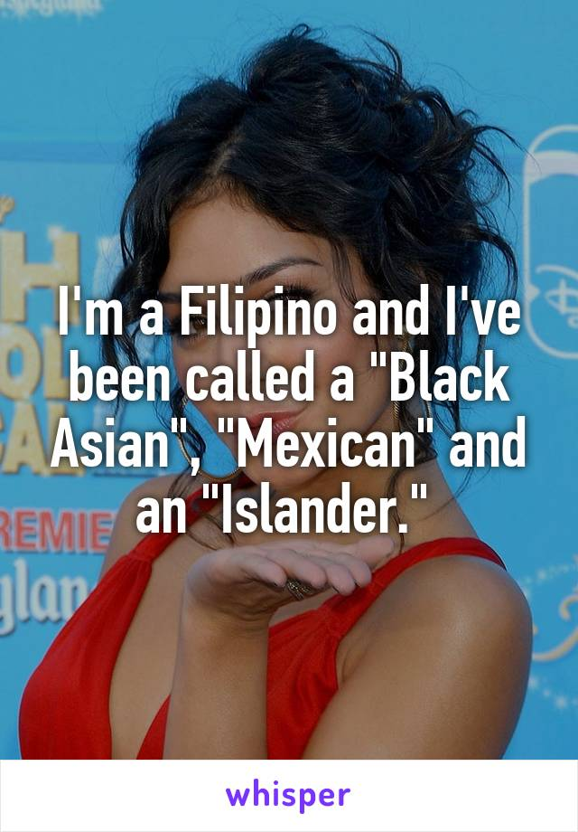 "I'm a Filipino and I've been called a ""Black Asian"", ""Mexican"" and an ""Islander."""