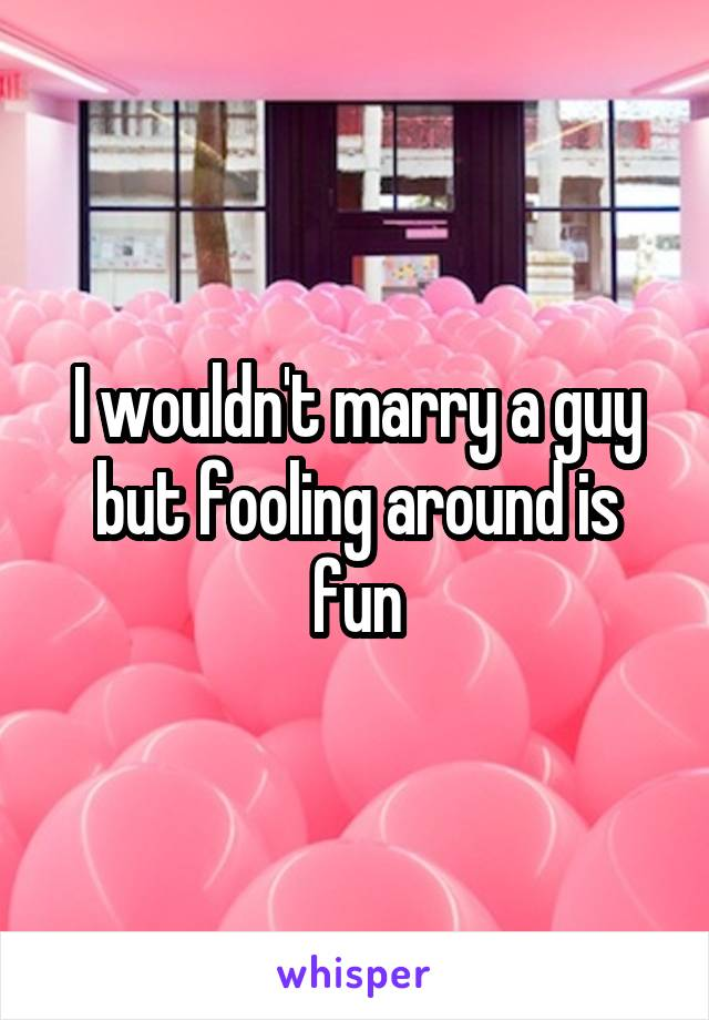 I wouldn't marry a guy but fooling around is fun