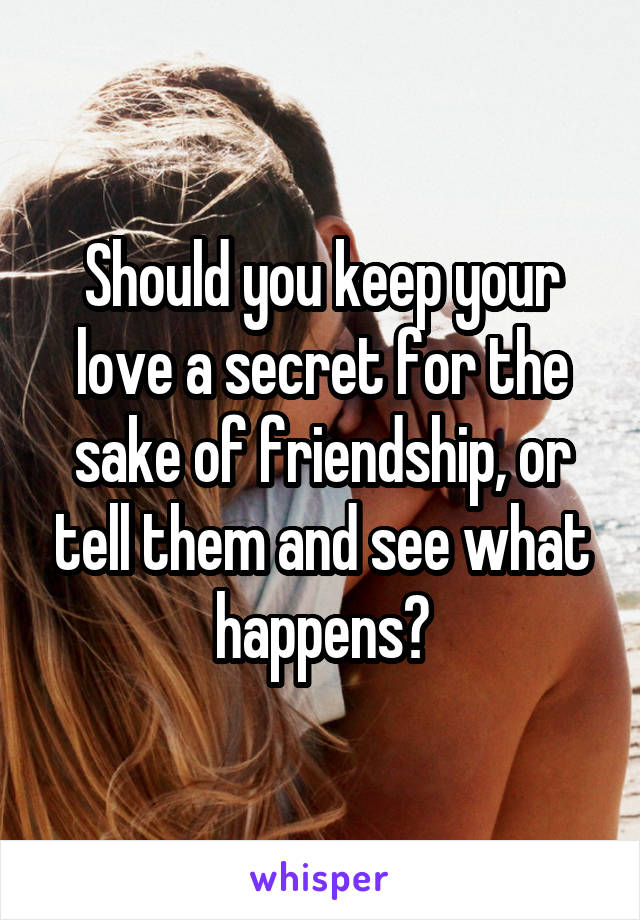 Should you keep your love a secret for the sake of friendship, or tell them and see what happens?