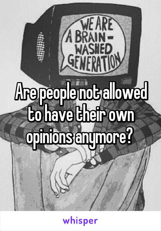 Are people not allowed to have their own opinions anymore?