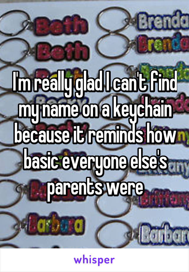 I'm really glad I can't find my name on a keychain because it reminds how basic everyone else's parents were