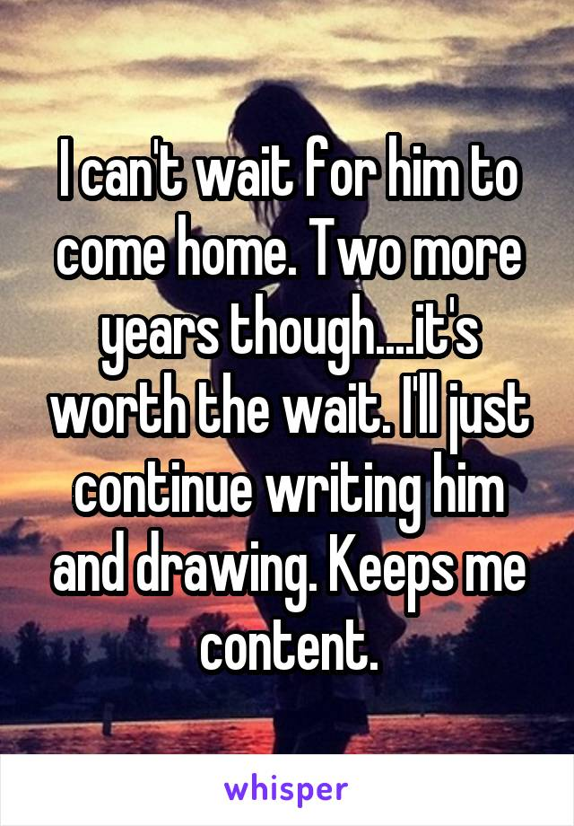 I can't wait for him to come home. Two more years though....it's worth the wait. I'll just continue writing him and drawing. Keeps me content.