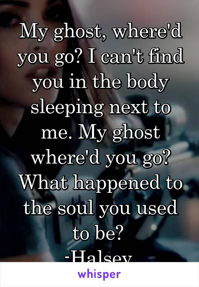 My ghost, where'd you go? I can't find you in the body sleeping next to me. My ghost where'd you go? What happened to the soul you used to be?  -Halsey