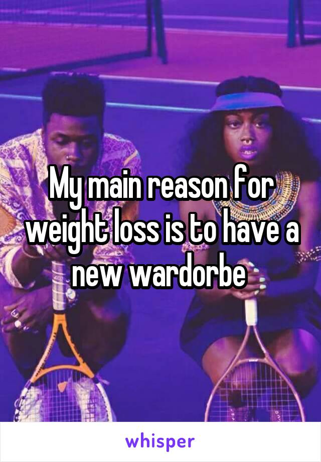 My main reason for weight loss is to have a new wardorbe