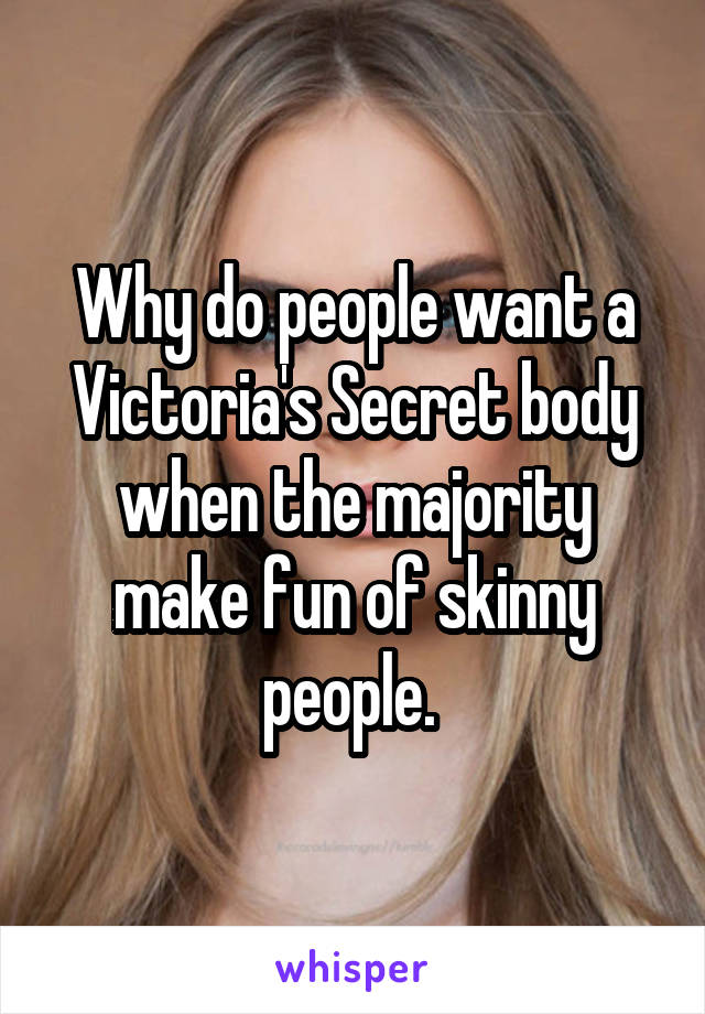 Why do people want a Victoria's Secret body when the majority make fun of skinny people.