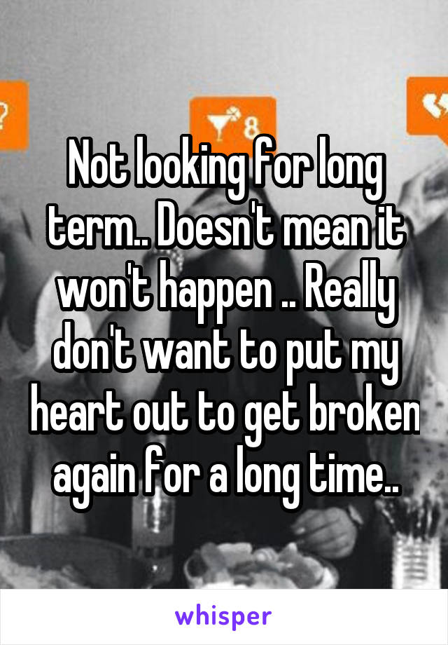 Not looking for long term.. Doesn't mean it won't happen .. Really don't want to put my heart out to get broken again for a long time..