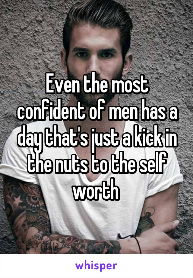 Even the most confident of men has a day that's just a kick in the nuts to the self worth