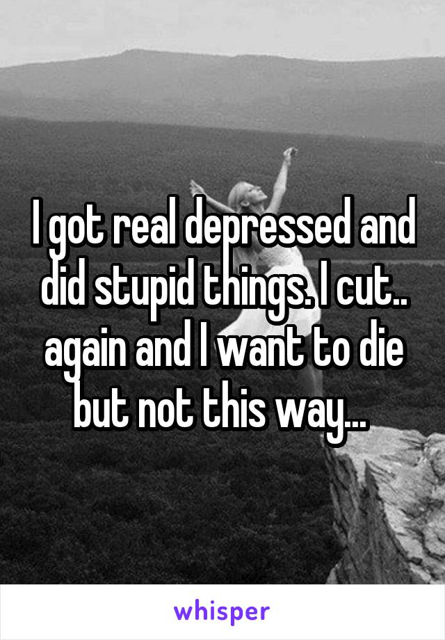 I got real depressed and did stupid things. I cut.. again and I want to die but not this way...