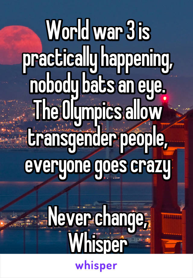 World war 3 is practically happening, nobody bats an eye. The Olympics allow transgender people, everyone goes crazy  Never change, Whisper