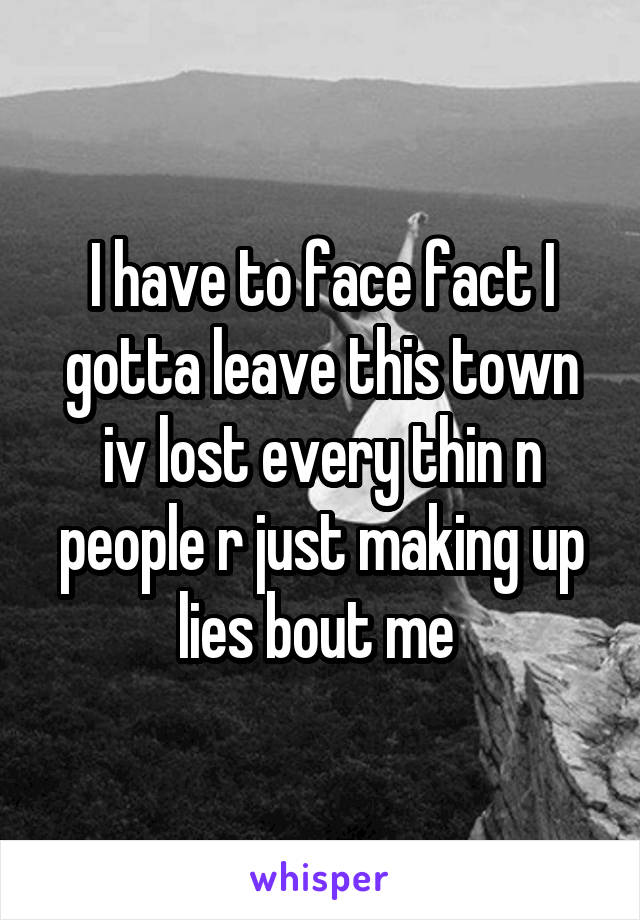 I have to face fact I gotta leave this town iv lost every thin n people r just making up lies bout me