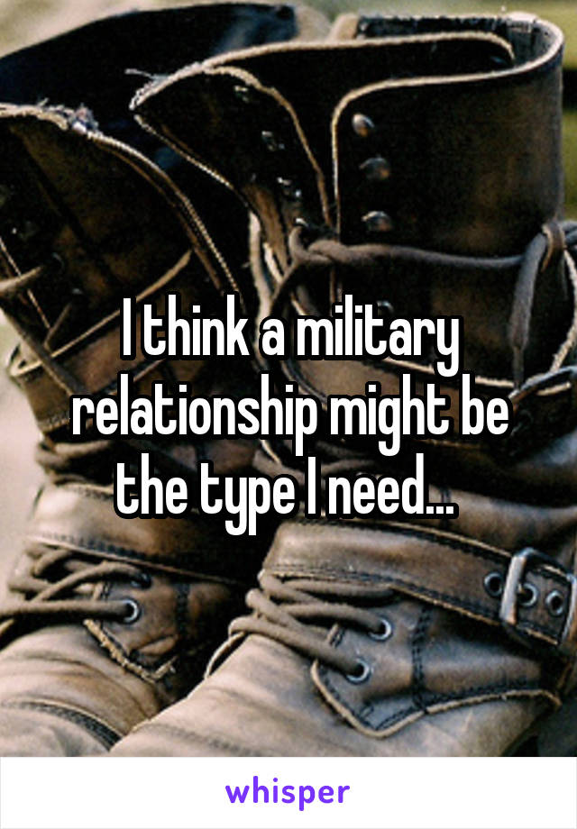 I think a military relationship might be the type I need...