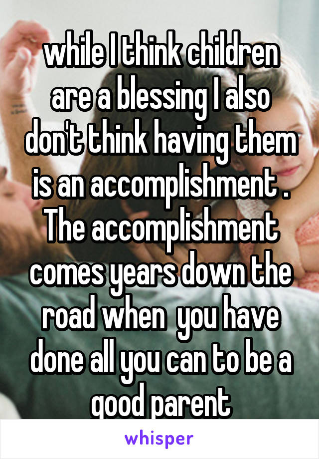 while I think children are a blessing I also don't think having them is an accomplishment . The accomplishment comes years down the road when  you have done all you can to be a good parent