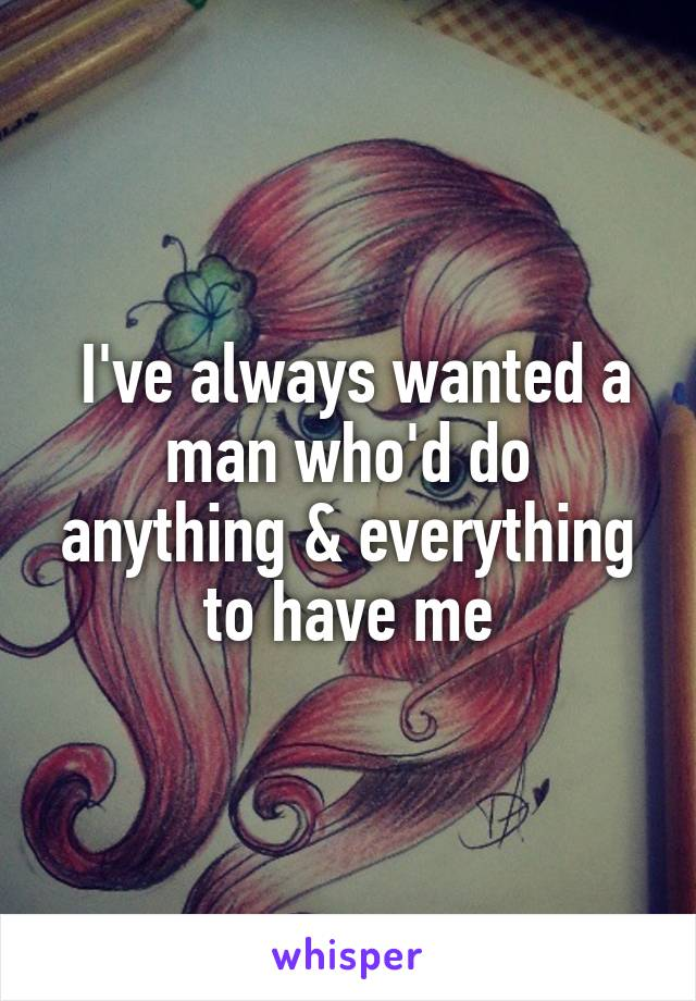I've always wanted a man who'd do anything & everything to have me