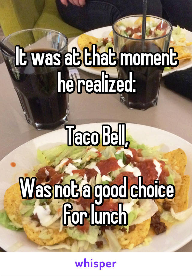 It was at that moment he realized:  Taco Bell,  Was not a good choice for lunch