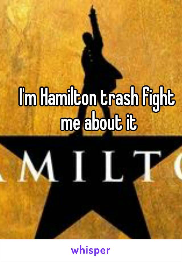 I'm Hamilton trash fight me about it