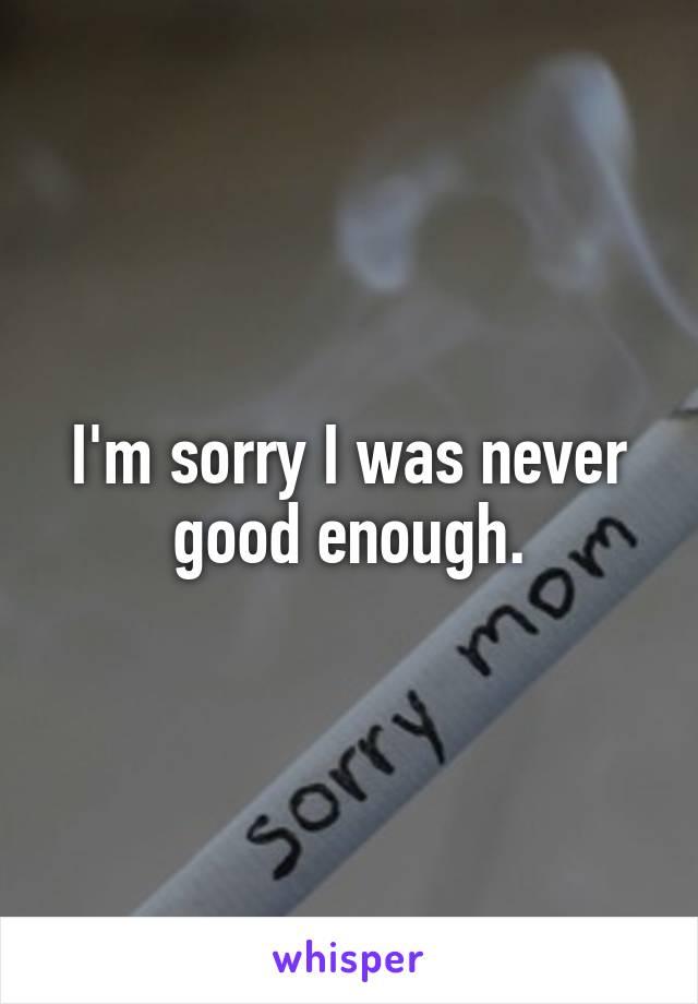 I'm sorry I was never good enough.