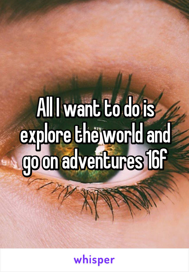 All I want to do is explore the world and go on adventures 16f