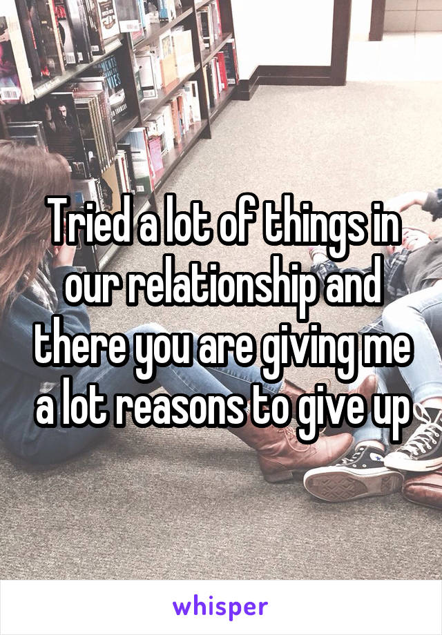 Tried a lot of things in our relationship and there you are giving me a lot reasons to give up
