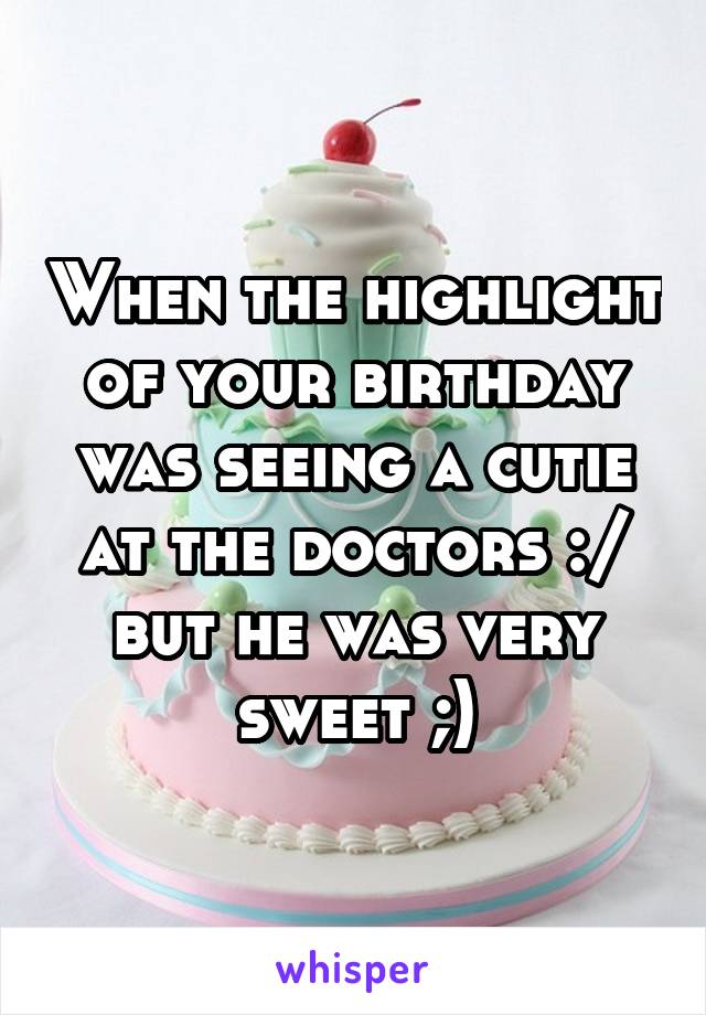 When the highlight of your birthday was seeing a cutie at the doctors :/ but he was very sweet ;)