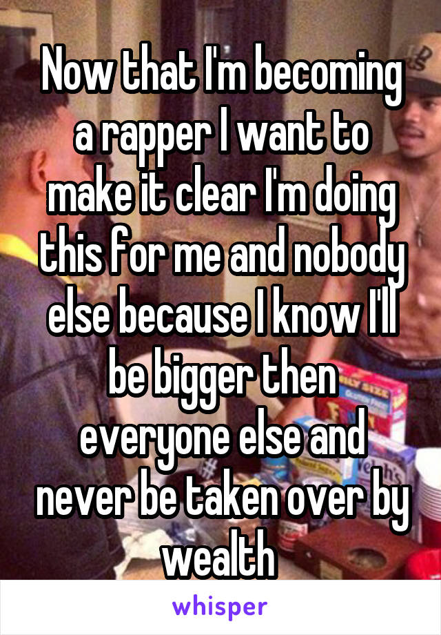 Now that I'm becoming a rapper I want to make it clear I'm doing this for me and nobody else because I know I'll be bigger then everyone else and never be taken over by wealth