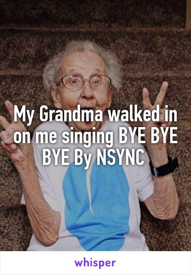 My Grandma walked in on me singing BYE BYE BYE By NSYNC