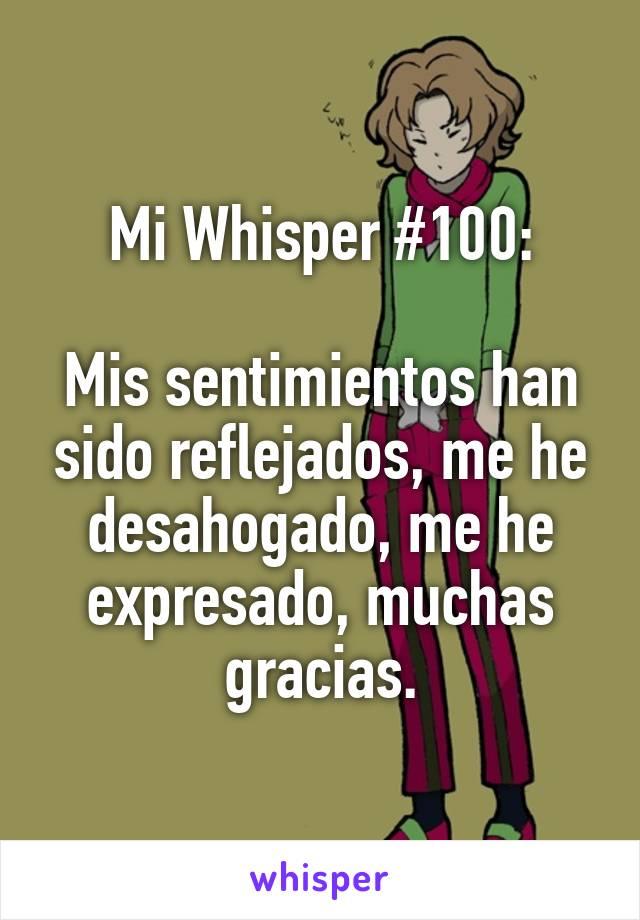 Mi Whisper #100:  Mis sentimientos han sido reflejados, me he desahogado, me he expresado, muchas gracias.