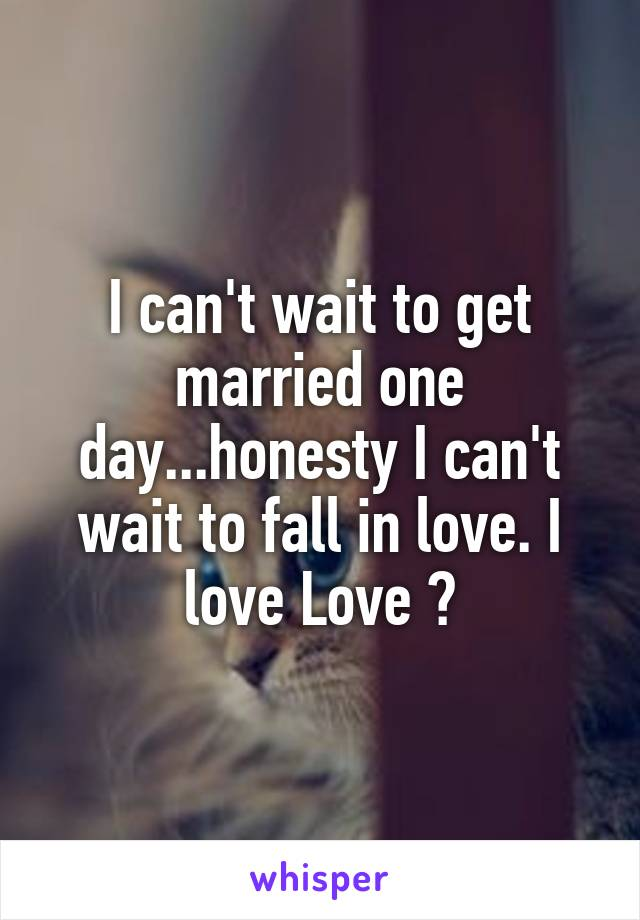 I can't wait to get married one day...honesty I can't wait to fall in love. I love Love 😂