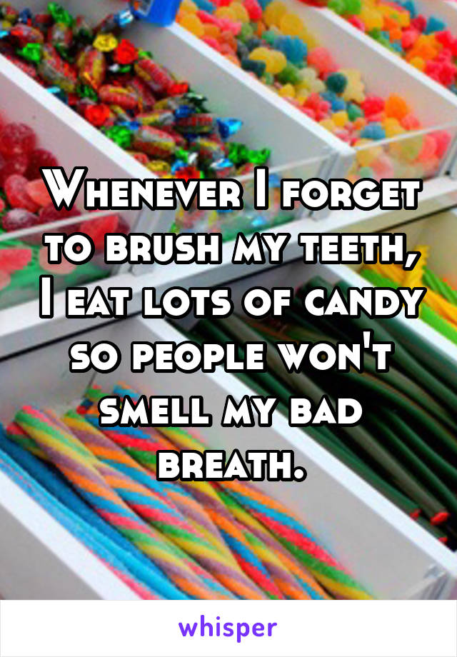 Whenever I forget to brush my teeth, I eat lots of candy so people won't smell my bad breath.