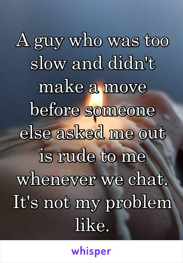 A guy who was too slow and didn't make a move before someone else asked me out is rude to me whenever we chat. It's not my problem like.