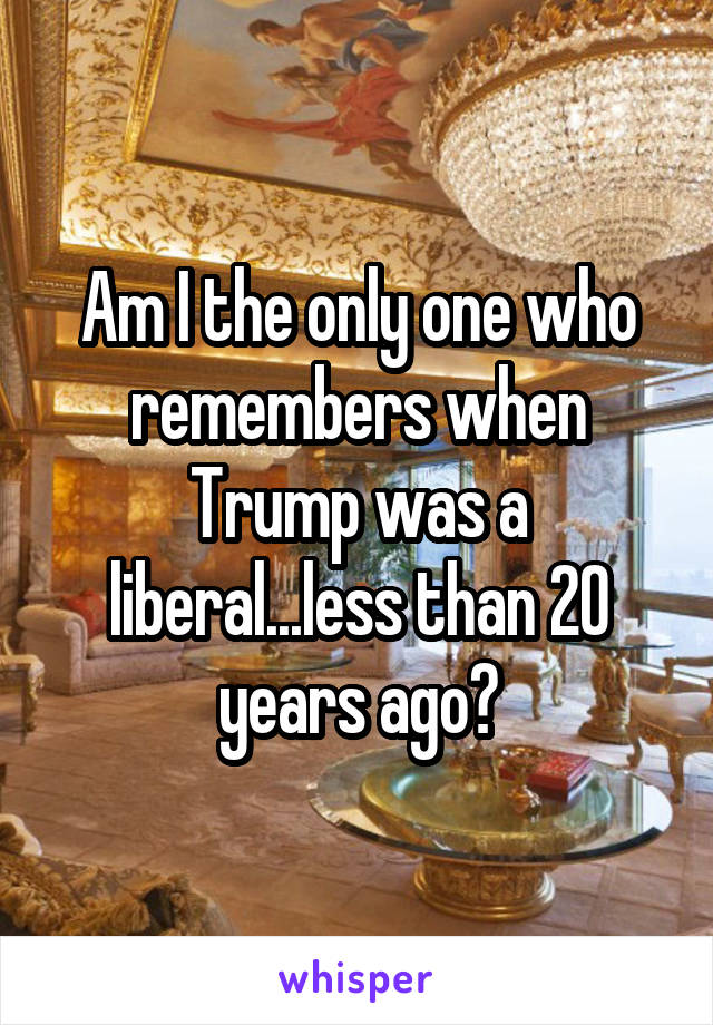 Am I the only one who remembers when Trump was a liberal...less than 20 years ago?
