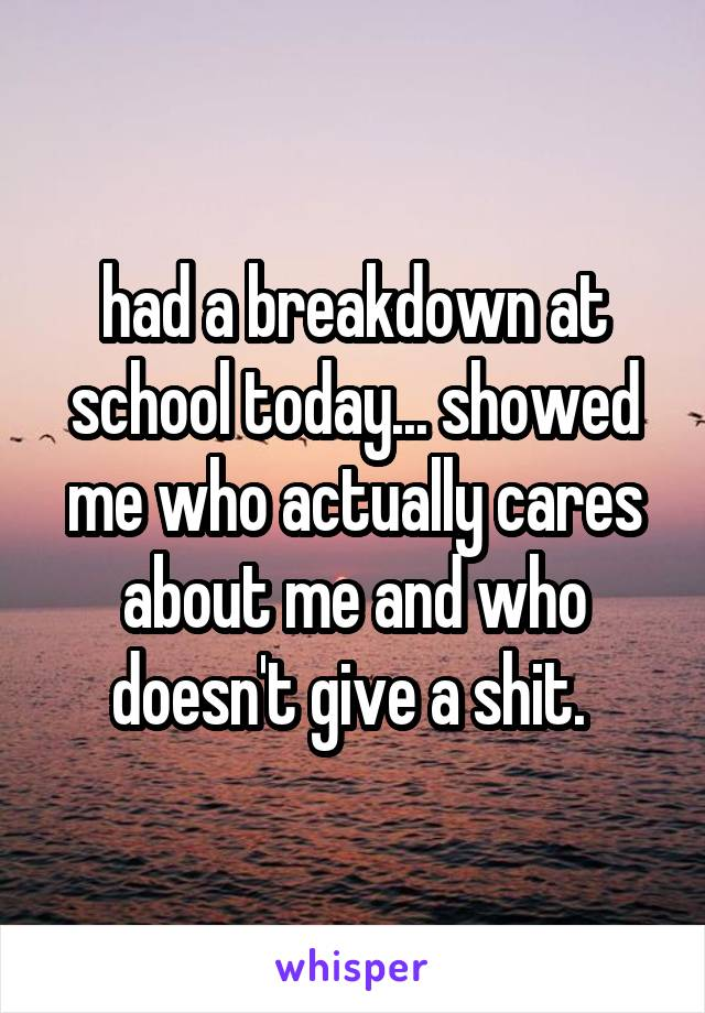 had a breakdown at school today... showed me who actually cares about me and who doesn't give a shit.