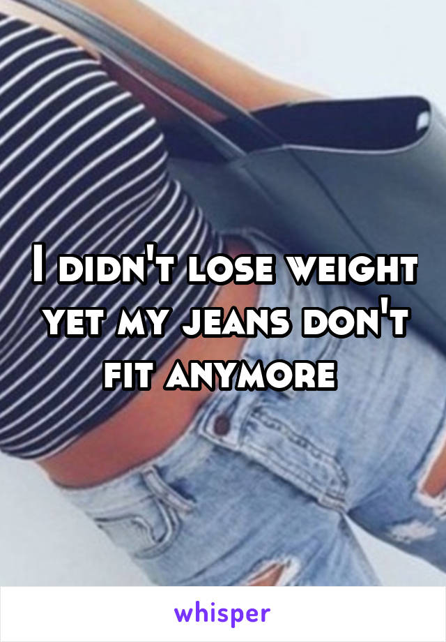 I didn't lose weight yet my jeans don't fit anymore