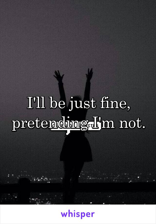 I'll be just fine, pretending I'm not.