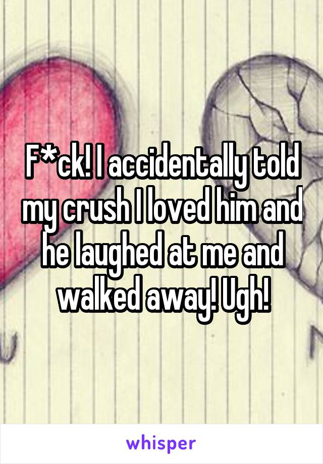 F*ck! I accidentally told my crush I loved him and he laughed at me and walked away! Ugh!