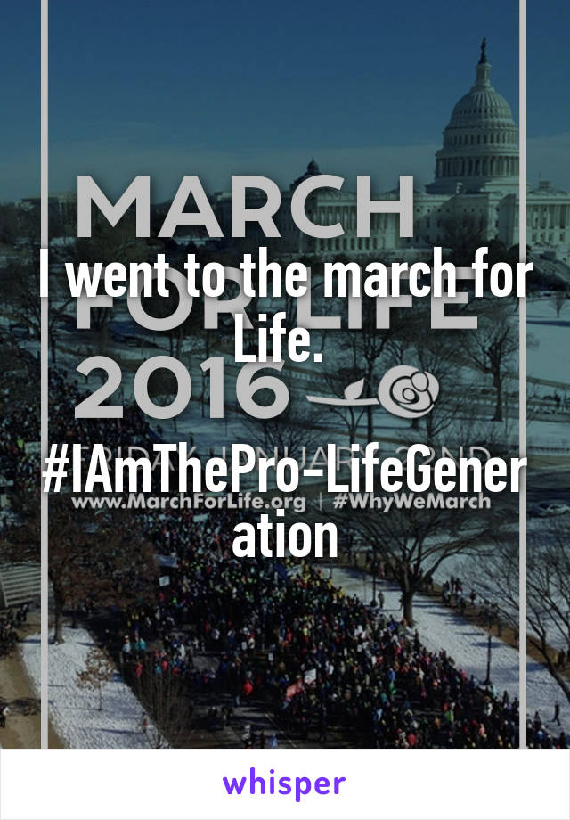 I went to the march for Life.   #IAmThePro-LifeGeneration
