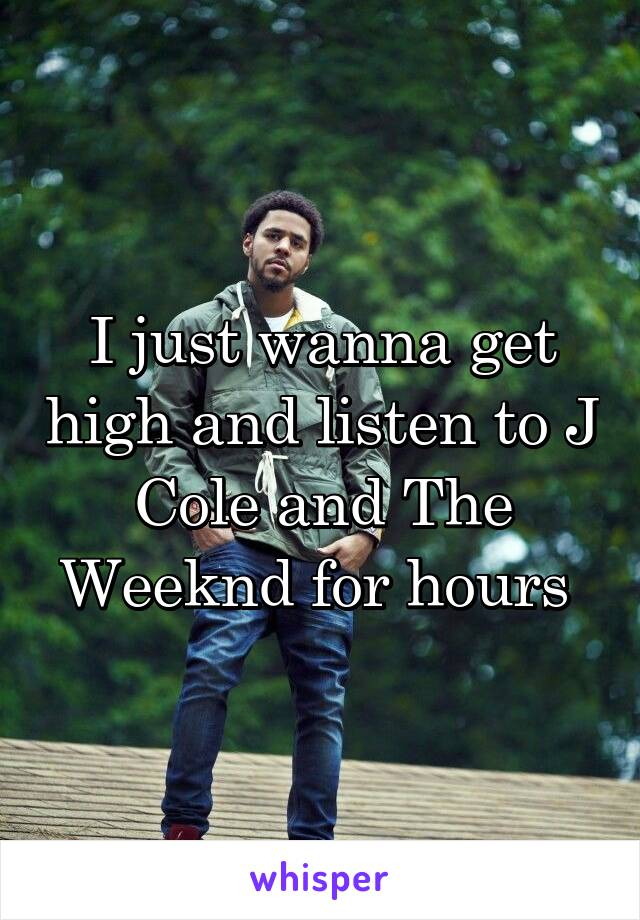 I just wanna get high and listen to J Cole and The Weeknd for hours