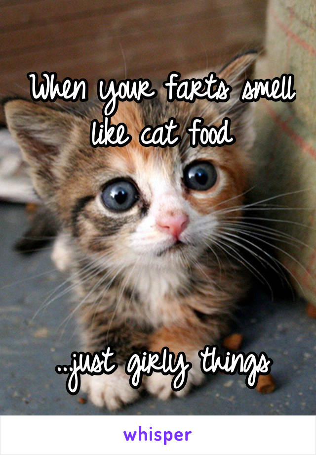 When your farts smell like cat food     ...just girly things