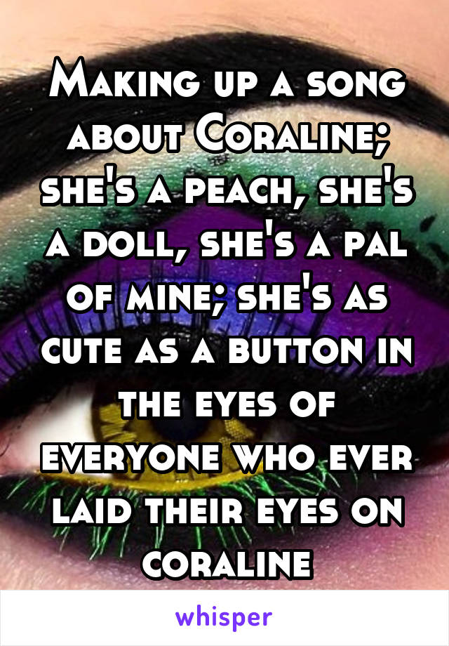 Making up a song about Coraline; she's a peach, she's a doll, she's a pal of mine; she's as cute as a button in the eyes of everyone who ever laid their eyes on coraline