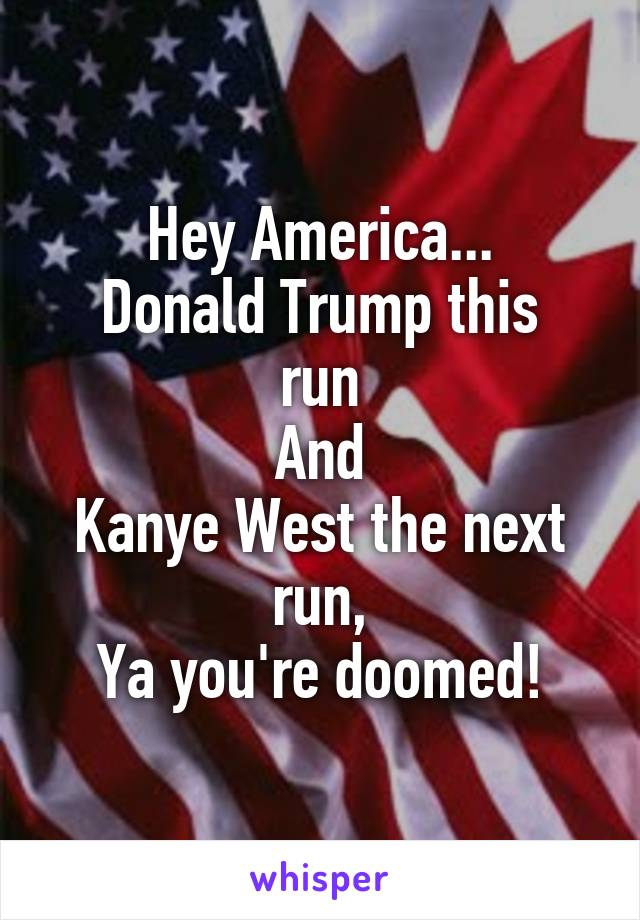 Hey America... Donald Trump this run And Kanye West the next run, Ya you're doomed!