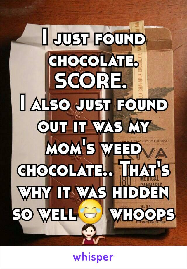 I just found chocolate. SCORE.  I also just found out it was my mom's weed chocolate.. That's why it was hidden so well😂 whoops💁