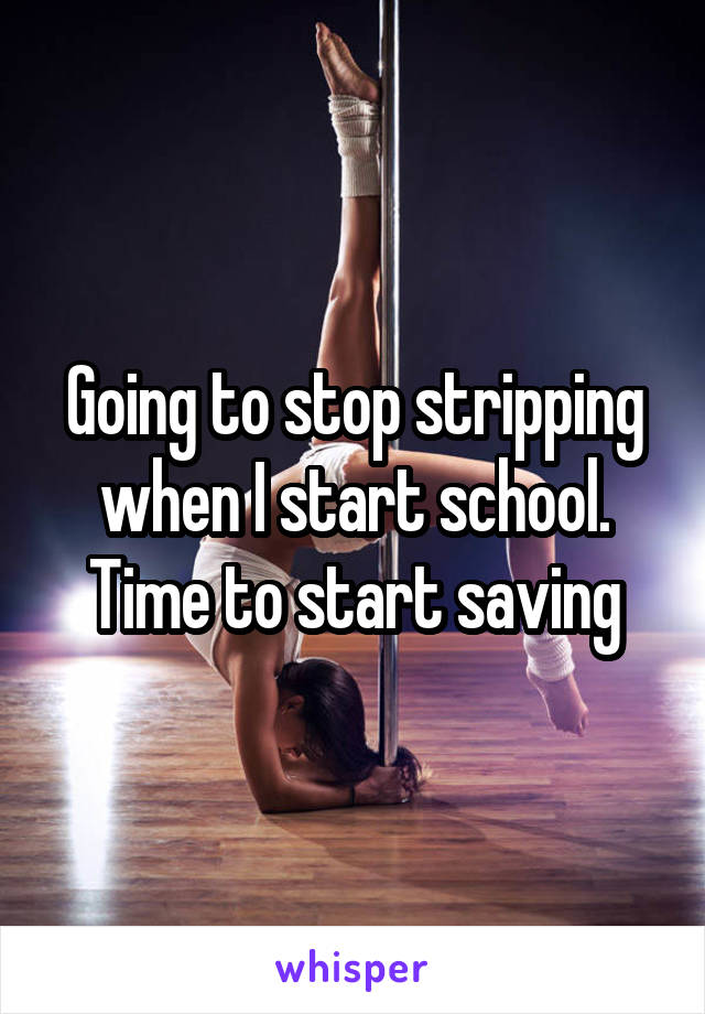Going to stop stripping when I start school. Time to start saving